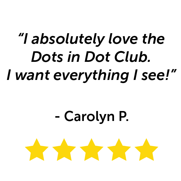 """I absolutely love the Dots in Dot Club. I want everything I see!"" - Carolyn P."